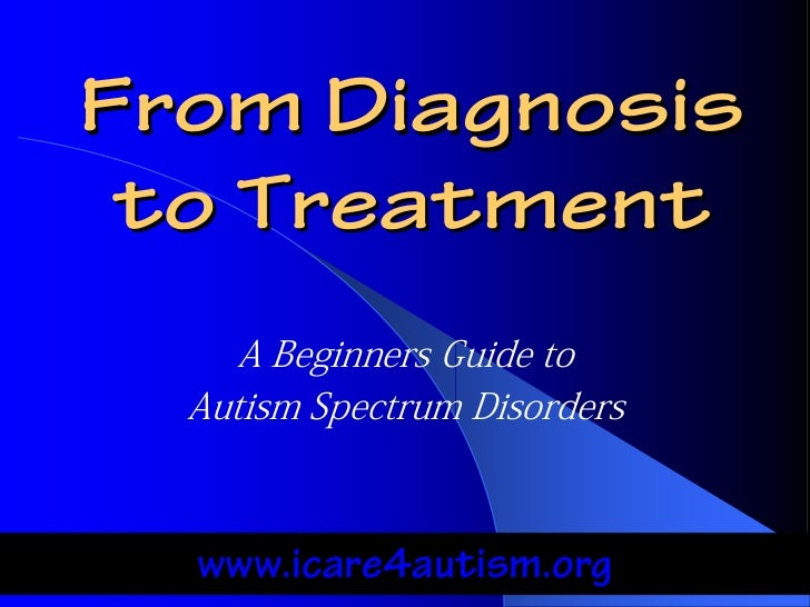 From Diagnosis to Treatment     A Beginners Guide to  Autism Spectrum Disorders  www.icare4autism.org