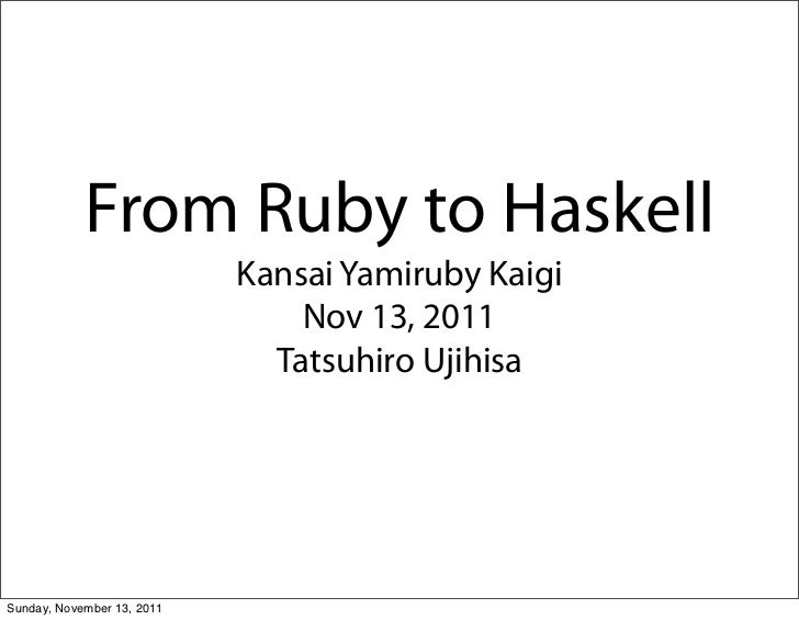 From Ruby to Haskell                            Kansai Yamiruby Kaigi                                Nov 13, 2011         ...