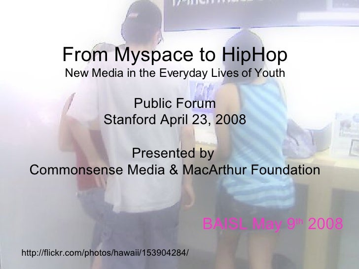 From Myspace to HipHop New Media in the Everyday Lives of Youth   Public Forum   Stanford April 23, 2008 Presented by  Com...