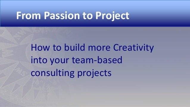 From Passion to Project How to build more Creativity into your team-based consulting projects