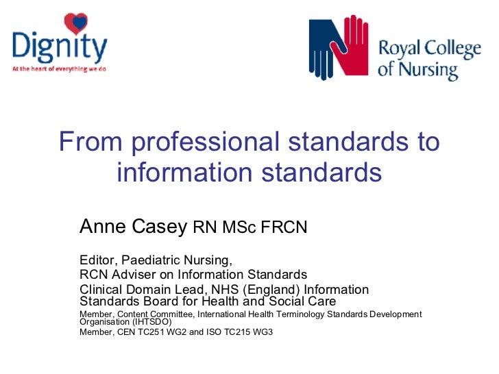 From professional standards to information standards Anne Casey  RN MSc FRCN   Editor, Paediatric Nursing,  RCN Adviser on...