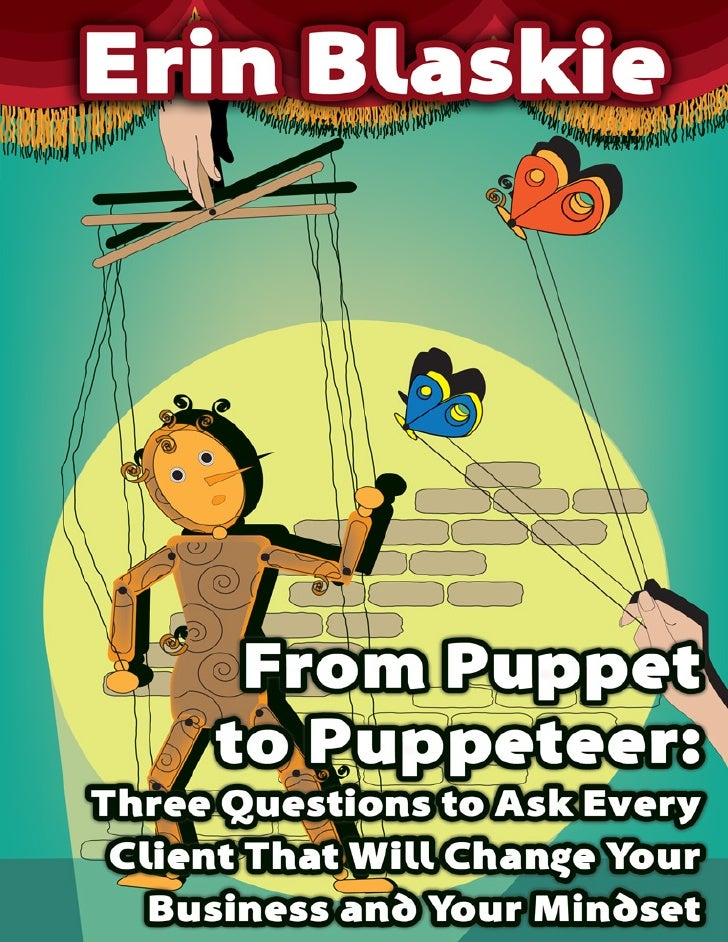 From Puppet to Puppeteer: Three Questions to Ask Every Client     © 2009 Erin Blaskie · www.erinblaskie.com               ...