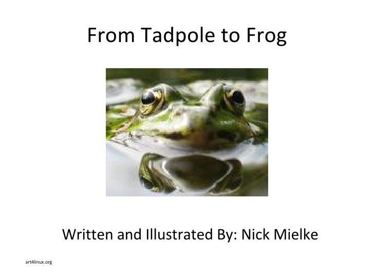 From Tadpole to Frog <ul><li>Written and Illustrated By: Nick Mielke </li></ul><ul><li>art4linux.org </li></ul>