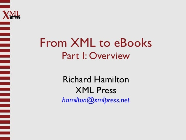 From XML to eBooks   Part I: Overview   Richard Hamilton      XML Press   hamilton@xmlpress.net