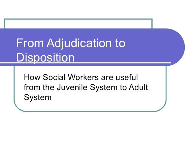From Adjudication toDisposition How Social Workers are useful from the Juvenile System to Adult System