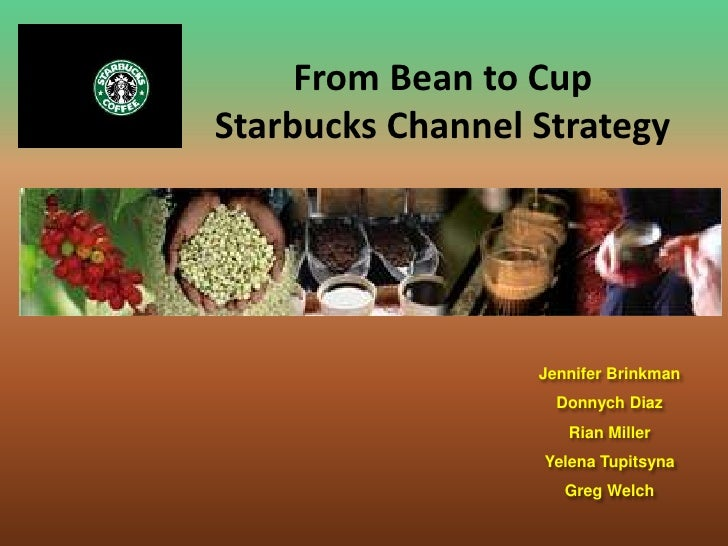 From Bean to Cup<br />Starbucks Channel Strategy<br />Jennifer Brinkman<br />Donnych Diaz<br />Rian Miller<br />Yelena Tup...