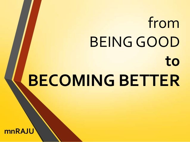 from BEING GOOD to  BECOMING BETTER mnRAJU