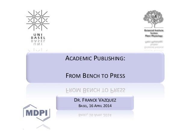 ACADEMIC PUBLISHING: FROM BENCH TO PRESS DR.FRANCK VAZQUEZ BASEL,16APRIL 2014
