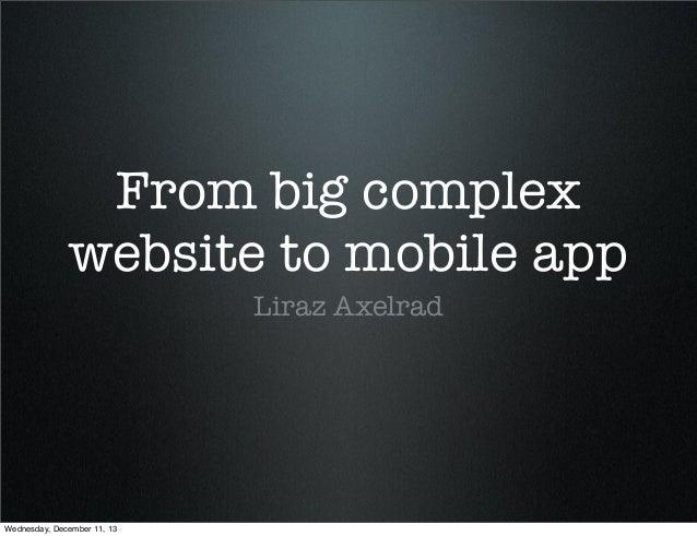 From big complex website to mobile app Liraz Axelrad  Wednesday, December 11, 13