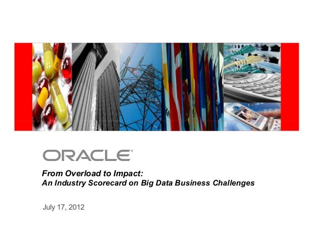 <Insert Picture Here> July 17, 2012 From Overload to Impact: An Industry Scorecard on Big Data Business Challenges