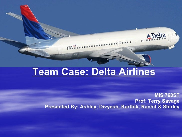 MIS 760ST Prof: Terry Savage Presented By: Ashley, Divyesh, Karthik, Rachit & Shirley Team Case: Delta Airlines