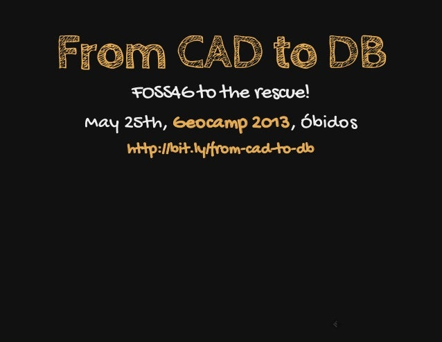 From CAD to DBFOSS4G to the rescue!May 25th, , ÓbidosGeocamp 2013http://bit.ly/from-cad-to-db