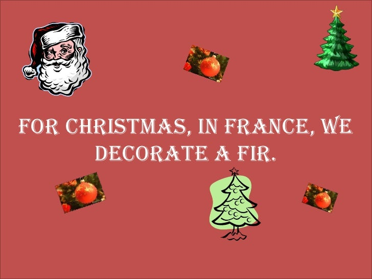 For Christmas, in France, we  decorate a fir.