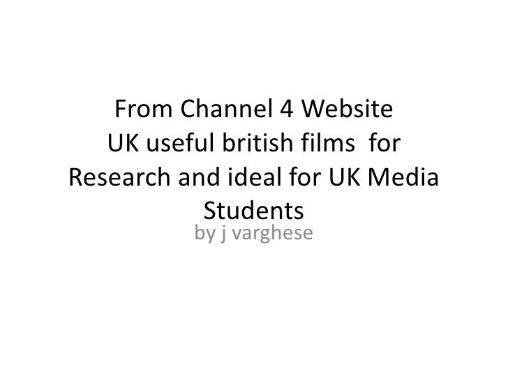 From Channel 4 WebsiteUK useful british films  for Research and ideal for UK Media Students<br />by j varghese<br />