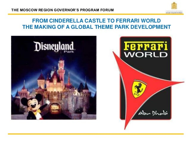 FROM CINDERELLA CASTLE TO FERRARI WORLD THE MAKING OF A GLOBAL THEME PARK DEVELOPMENT THE MOSCOW REGION GOVERNOR'S PROGRAM...