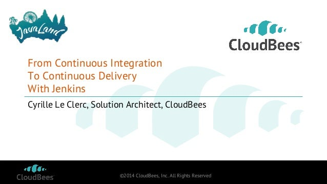 ©2014 CloudBees, Inc. All Rights Reserved From Continuous Integration To Continuous Delivery With Jenkins Cyrille Le Clerc...