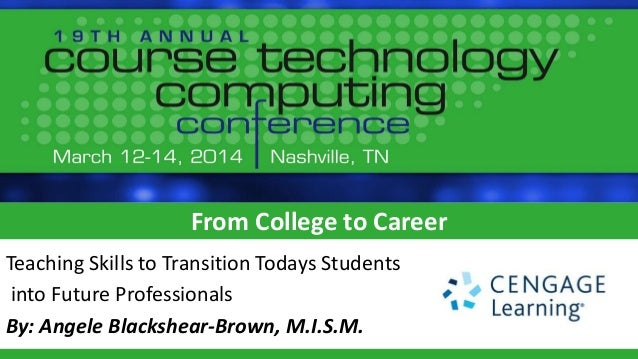 From College to Career Teaching Skills to Transition Todays Students into Future Professionals By: Angele Blackshear-Brown...