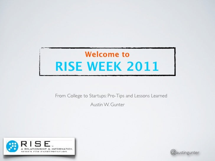 Welcome toRISE WEEK 2011From College to Startups: Pro-Tips and Lessons Learned                Austin W. Gunter            ...