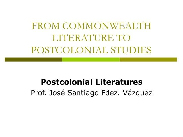 FROM COMMONWEALTH LITERATURE TO POSTCOLONIAL STUDIES Postcolonial Literatures Prof. José Santiago Fdez. Vázquez