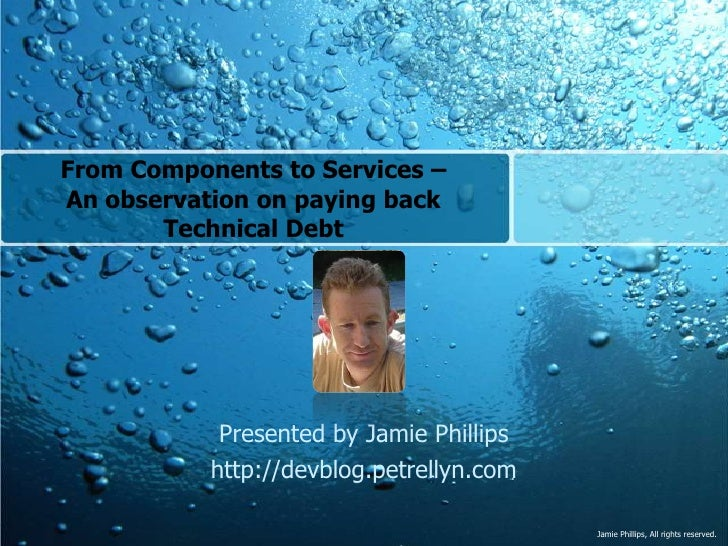 From Components to Services –An observation on paying back Technical Debt <br />Presented by Jamie Phillips<br />http://de...