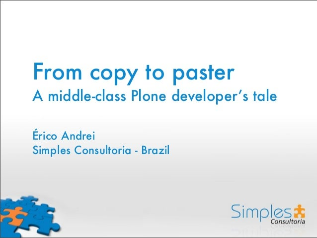 From copy to paster A middle-class Plone developer's tale Érico Andrei Simples Consultoria - Brazil