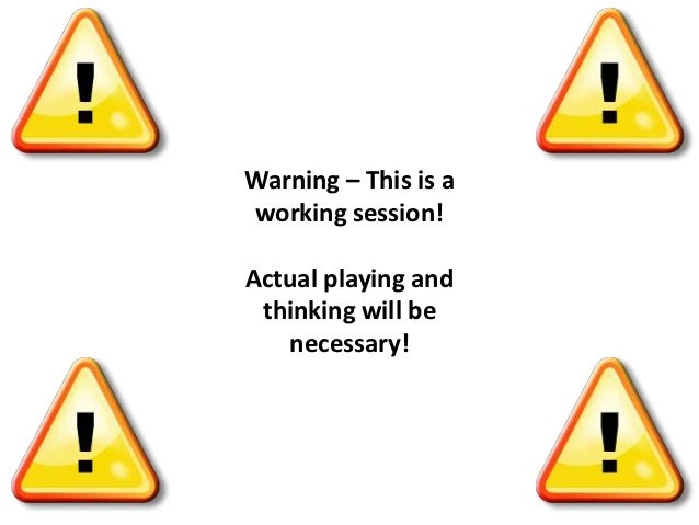 Warning – This is aworking session!Actual playing and thinking will be   necessary!
