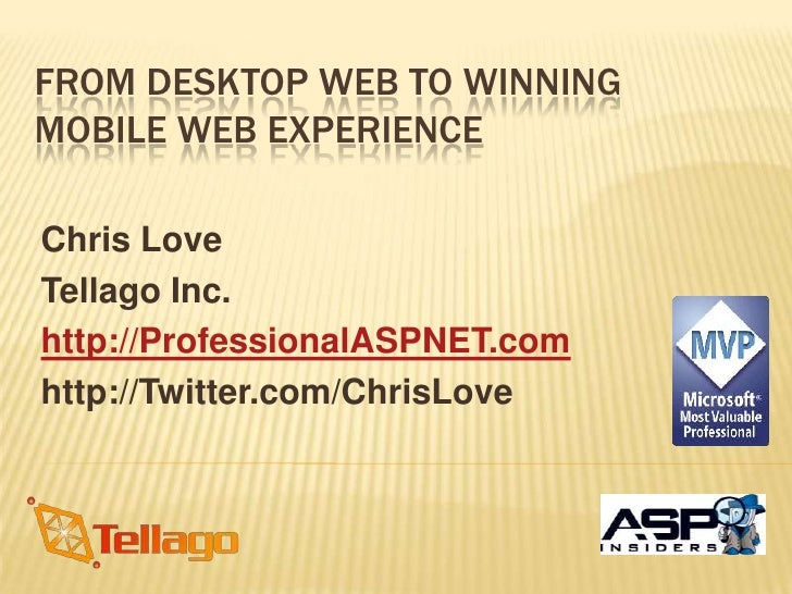 From Desktop Web To Winning Mobile Web Experience<br />Chris Love<br />Tellago Inc.<br />http://ProfessionalASPNET.com<br ...