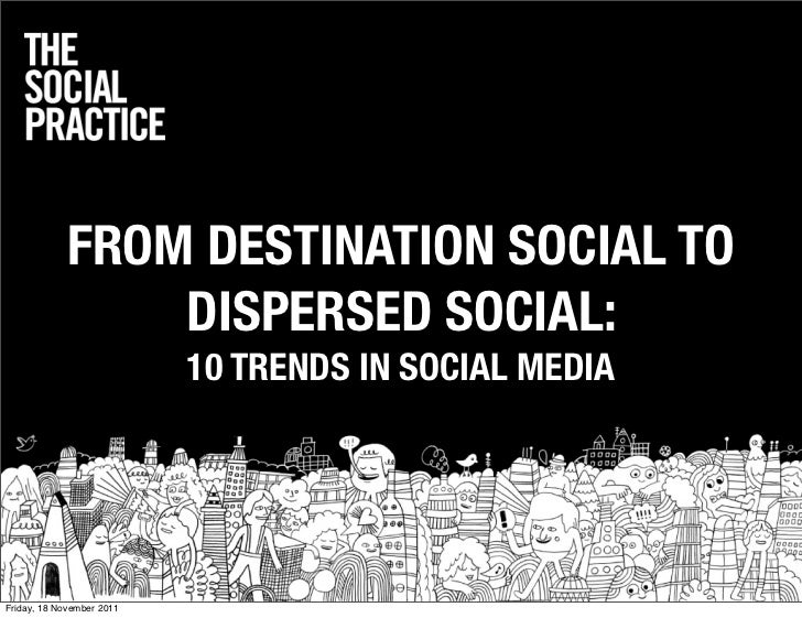 FROM DESTINATION SOCIAL TO                DISPERSED SOCIAL:                           10 TRENDS IN SOCIAL MEDIAFriday, 18 ...