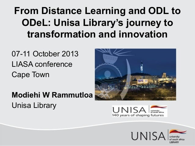 From Distance Learning and ODL to ODeL: Unisa Library's journey to transformation and innovation 07-11 October 2013 LIASA ...