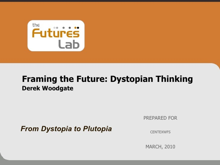 Framing the Future: Dystopian Thinking  Derek Woodgate PREPARED FOR CENTEXWFS MARCH, 2010 From Dystopia to Plutopia