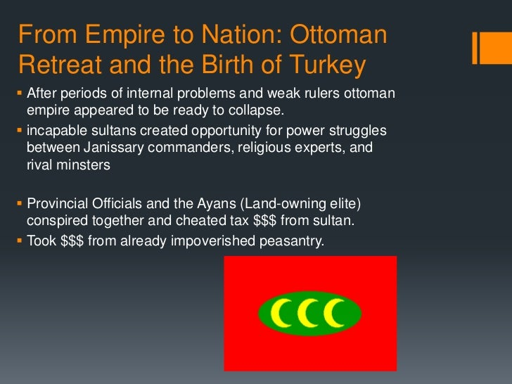 From Empire to Nation: OttomanRetreat and the Birth of Turkey After periods of internal problems and weak rulers ottoman ...