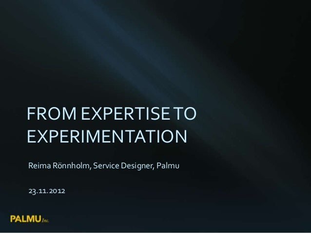 FROM EXPERTISE TOEXPERIMENTATIONReima Rönnholm, Service Designer, Palmu23.11.2012
