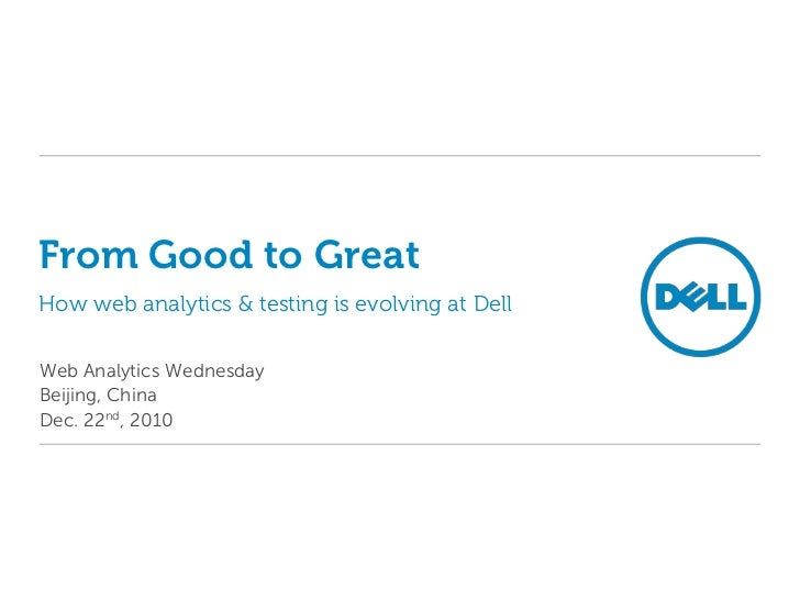 From Good to GreatHow web analytics & testing is evolving at Dell<br />Web Analytics Wednesday<br />Beijing, China<br />De...