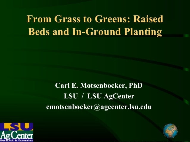 From Grass to Greens: RaisedBeds and In-Ground Planting      Carl E. Motsenbocker, PhD         LSU / LSU AgCenter    cmots...
