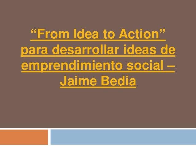"""From Idea to Action""para desarrollar ideas deemprendimiento social –      Jaime Bedia"