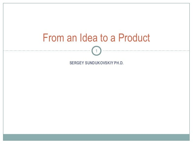SERGEY SUNDUKOVSKIY PH.D. From an Idea to a Product 1