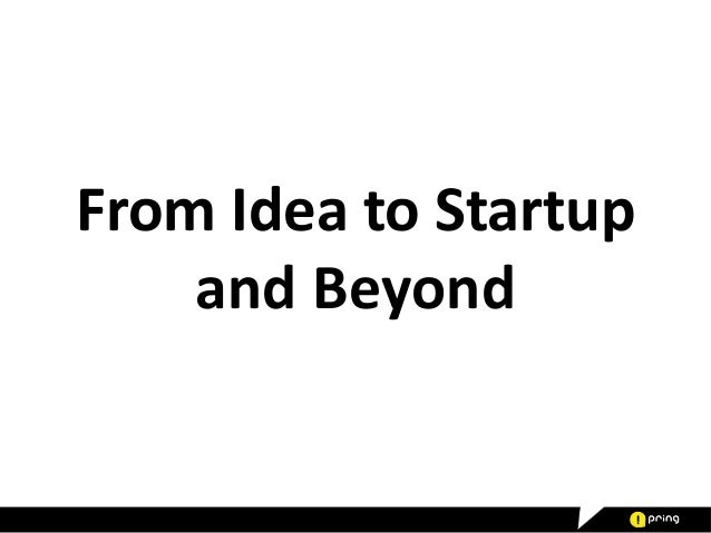 From Idea to Startup and Beyond