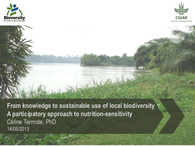 From knowledge to sustainable use of local biodiversityA participatory approach to nutrition-sensitivityCéline Termote, Ph...