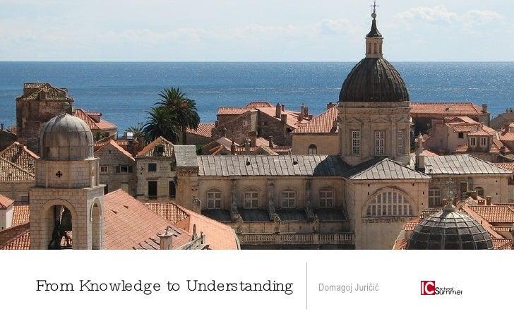 From Knowledge to Understanding <ul><li>Domagoj Juričić </li></ul>