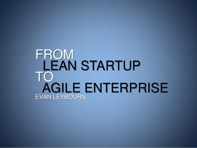 FROM LEAN STARTUP TO AGILE ENTERPRISE EVAN LEYBOURN