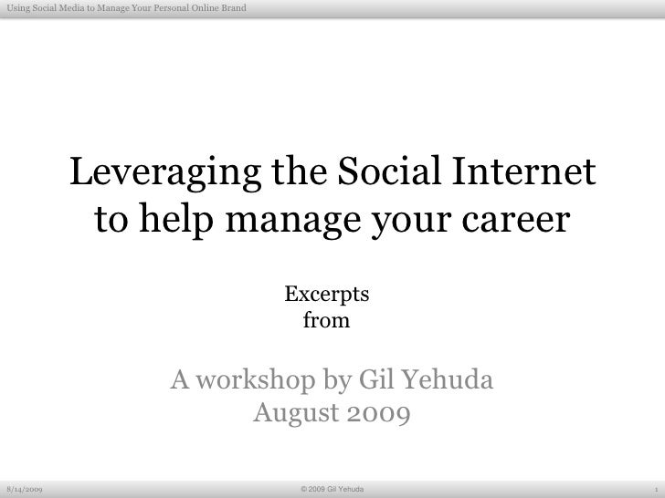 Leveraging the Social Internet to help manage your career<br />A workshop by Gil Yehuda<br />August 2009<br />8/13/2009<br...