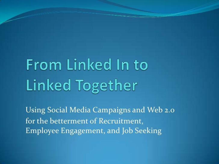 From Linked In toLinked Together<br />Using Social Media Campaigns and Web 2.0 <br />for the betterment of Recruitment, Em...