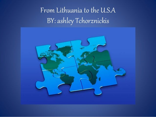 From Lithuania to the U.S.A BY: ashley Tchorznickis
