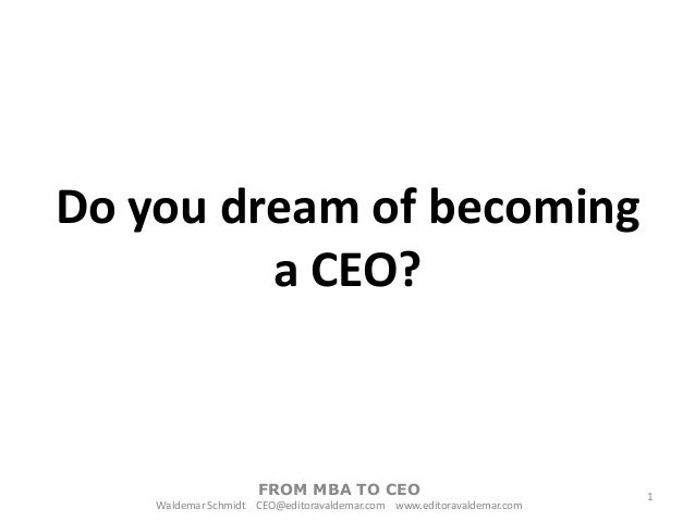 Do you dream of becoming a CEO?  FROM MBA TO CEO Waldemar Schmidt CEO@editoravaldemar.com www.editoravaldemar.com  1