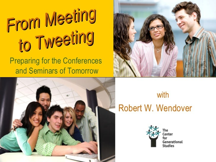 Fro m Me eting  to TweetingPreparing for the Conferences and Seminars of Tomorrow                                         ...