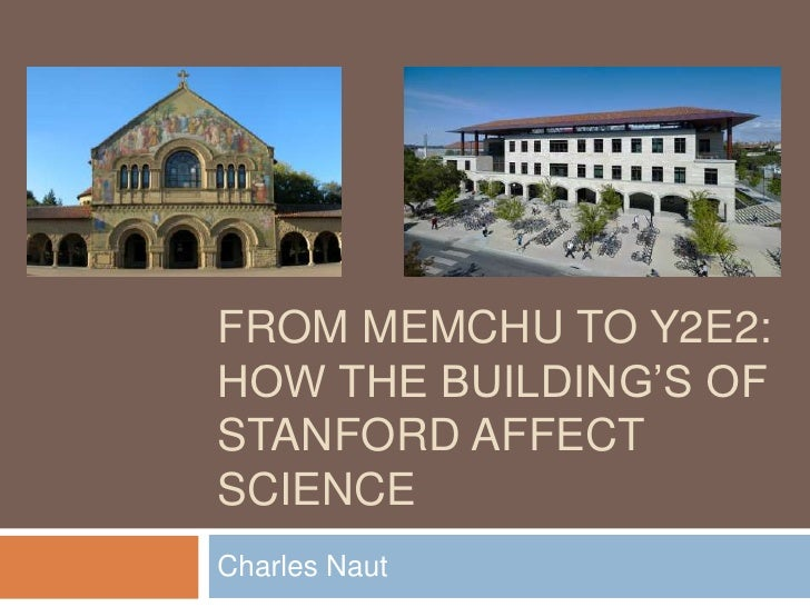 From memchu to y2e2:How the Building's of Stanford Affect science <br />Charles Naut<br />