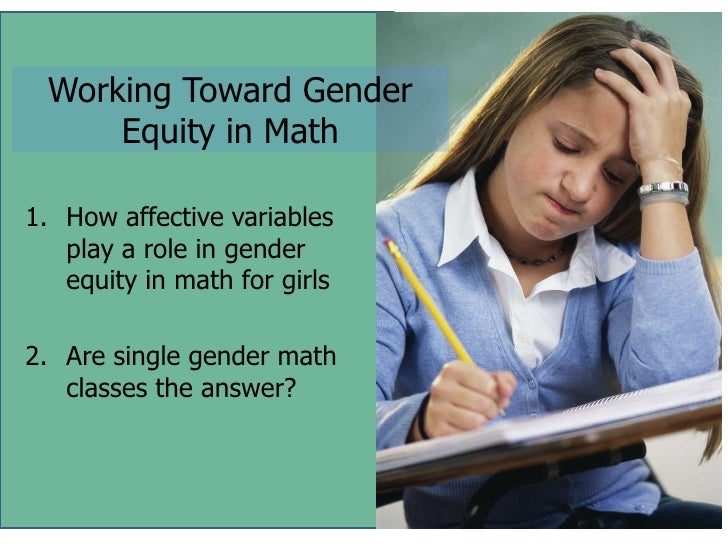 Working Toward Gender     Equity in Math1. How affective variables   play a role in gender   equity in math for girls2. Ar...