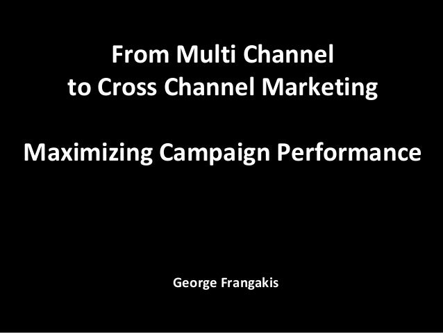 From Multi Channel   to Cross Channel MarketingMaximizing Campaign Performance           George Frangakis