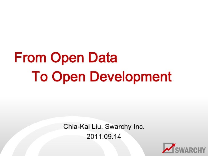 From Open Data<br />To Open Development<br />Chia-Kai Liu, Swarchy Inc.<br />2011.09.14<br />