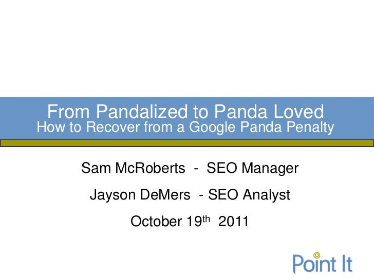 From Pandalized to Panda LovedHow to Recover from a Google Panda Penalty      Sam McRoberts - SEO Manager       Jayson DeM...